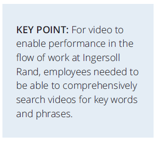 For video to enable performance in the flow of work at Ingersoll Rand, employees needed to be able to comprehensively search videos for key words and phrases.